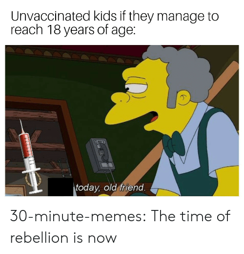 Memes, Tumblr, and Blog: Unvaccinated kids if they manage to  reach 18 years of age:  today, old friend 30-minute-memes:  The time of rebellion is now