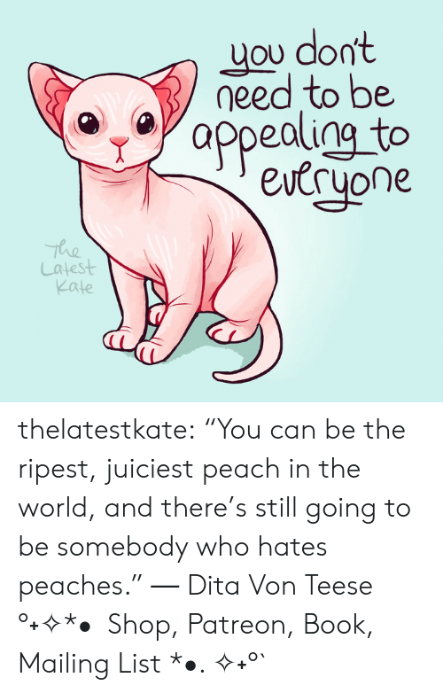 "Tumblr, Blog, and Book: uou don  need to be  appealigg to  eucryone  The  Latest  Kate thelatestkate:    ""You can be the ripest, juiciest peach in the world, and there's still going to be somebody who hates peaches."" ― Dita Von Teese    °˖✧*•  Shop, Patreon, Book, Mailing List *•. ✧˖°`"