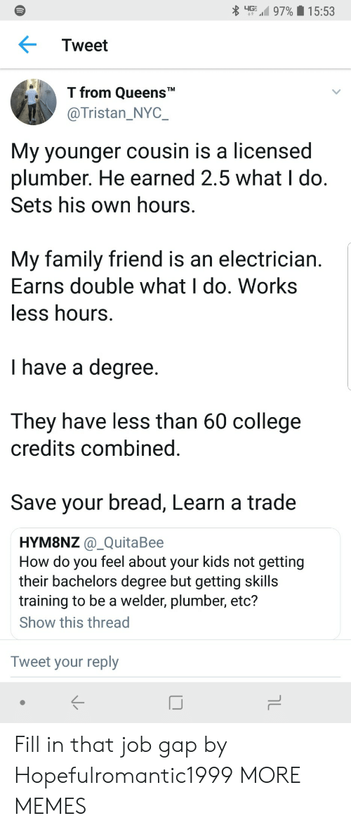 "College, Dank, and Family: up,' 97%  1 5:53  Tweet  T from QueensT""  @Tristan_NYC  My younger cousin is a licensed  plumber. He earned 2.5 what I do  Sets his own hours  My family friend is an electrician  Earns double what I do. Works  ess hours  I have a degree  They have less than 60 college  credits combined  Save your bread, Learn a trade  HYM8NZ @_QuitaBee  How do you feel about your kids not getting  their bachelors degree but getting skills  training to be a welder, plumber, etc?  Show this thread  Tweet your reply Fill in that job gap by Hopefulromantic1999 MORE MEMES"