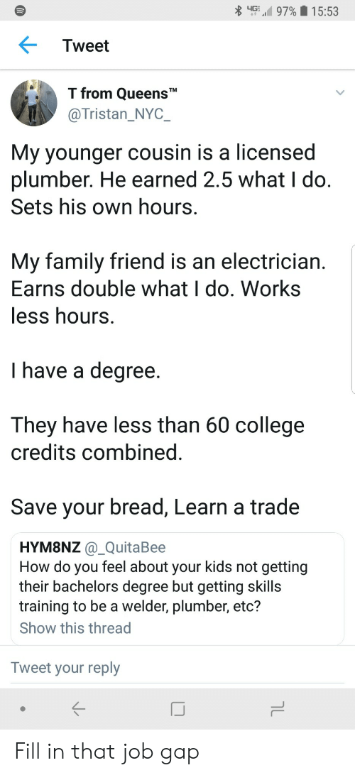 """College, Family, and Kids: up,' 97%  1 5:53  Tweet  T from QueensT""""  @Tristan_NYC  My younger cousin is a licensed  plumber. He earned 2.5 what I do  Sets his own hours  My family friend is an electrician  Earns double what I do. Works  ess hours  I have a degree  They have less than 60 college  credits combined  Save your bread, Learn a trade  HYM8NZ @_QuitaBee  How do you feel about your kids not getting  their bachelors degree but getting skills  training to be a welder, plumber, etc?  Show this thread  Tweet your reply Fill in that job gap"""