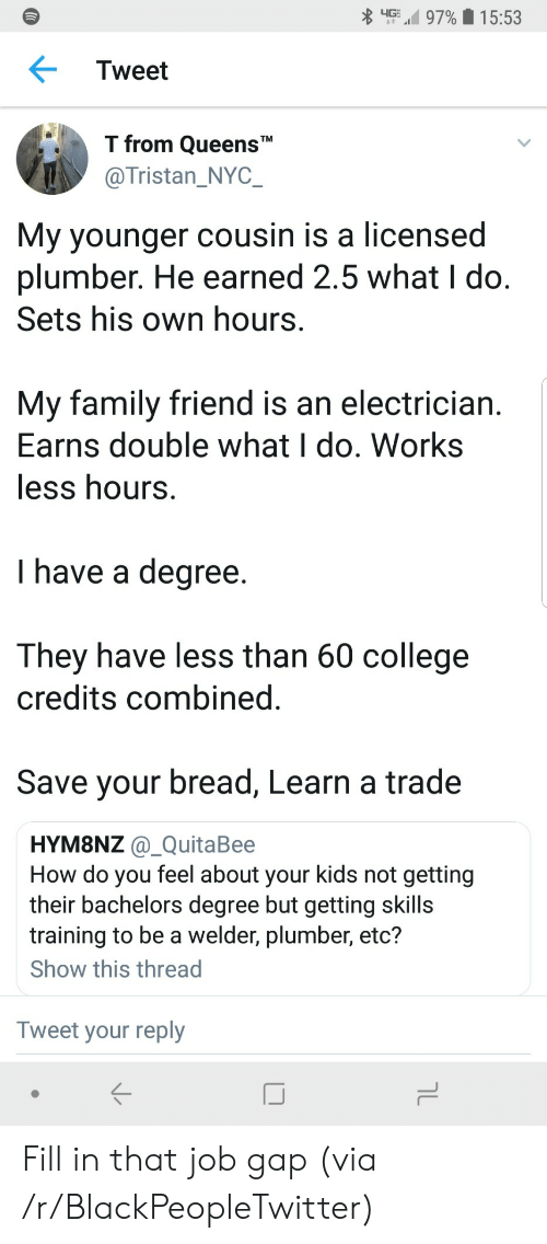 "Blackpeopletwitter, College, and Family: up,' 97%  1 5:53  Tweet  T from QueensT""  @Tristan_NYC  My younger cousin is a licensed  plumber. He earned 2.5 what I do  Sets his own hours  My family friend is an electrician  Earns double what I do. Works  ess hours  I have a degree  They have less than 60 college  credits combined  Save your bread, Learn a trade  HYM8NZ @_QuitaBee  How do you feel about your kids not getting  their bachelors degree but getting skills  training to be a welder, plumber, etc?  Show this thread  Tweet your reply Fill in that job gap (via /r/BlackPeopleTwitter)"