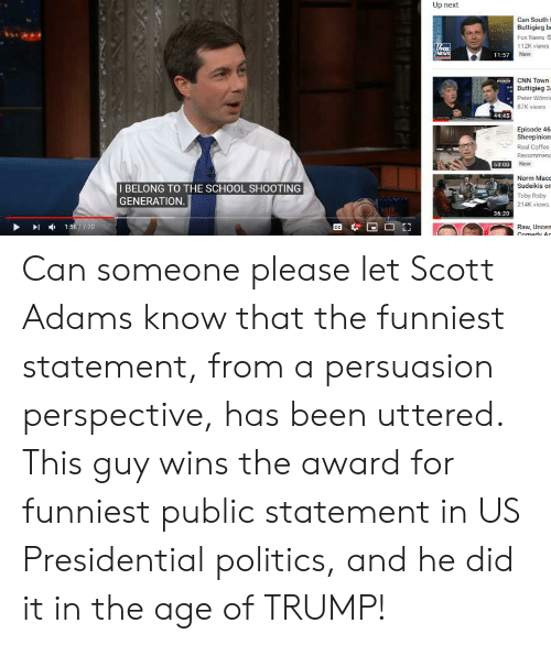 cnn.com, News, and Politics: Up next  Can South I  Buttigieg br  Fox News  112K views  New  11:57  CNN Town  Buttigieg 3  Peter Wörnl  87K views  44:45  Episode 46  Sheepinion  Real Coffee  53:00  Norm Mac  I BELONG TO THE SCHOOL SHOOTING  GENERATION  Sudeikis or  Toby Roby  214K views  36.20  I156/ 720  Raw, Uncen Can someone please let Scott Adams know that the funniest statement, from a persuasion perspective, has been uttered. This guy wins the award for funniest public statement in US Presidential politics, and he did it in the age of TRUMP!