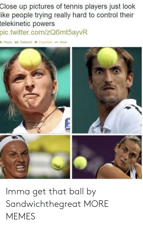 Dank, Memes, and Target: up pictures of tennis players just look  people trying really hard to control their  Close  ike  telekinetic  powers  pic.twitter.com/zQ6mtayvR  h Reply t3 Retweet ★ Favorited  More Imma get that ball by Sandwichthegreat MORE MEMES
