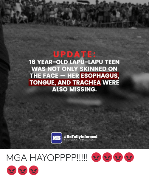 Old, Filipino (Language), and Her: UPDATE:  16 YEAR-OLD LAPU-LAPU TEEN  WAS NOT ONLY SKINNED ON  THE FACE- HER ESOPHAGUS,  TONGUE, AND TRACHEA WERE  ALSO MISSING.  MRI #BeFullyinformed  f/manilabulletin  VOmanila bulletin MGA HAYOPPPP!!!!! 😡😡😡😡😡😡😡