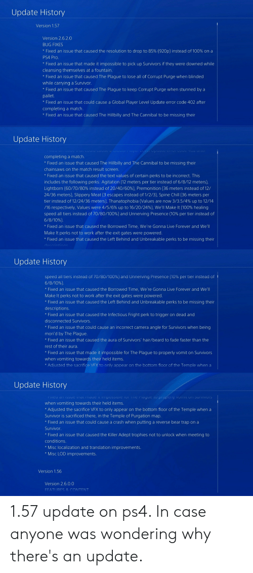 Anaconda, Beard, and Chill: Update History  Version 1.57  Version 2.6.2  BUG FIXES  Fixed an issue that caused the resolution to drop to 85% (920p) instead of 100% on a  PS4 Pro  * Fixed an issue that made it impossible to pick up Survivors if they were downed while  cleansing themselves at a fountain.  * Fixed an issue that caused The Plague to lose all of Corrupt Purge when blinded  while carrying a Survivor  * Fixed an issue that caused The Plague to keep Corrupt Purge when stunned by a  pallet.  * Fixed an issue that could cause a Global Player Level Update error code 402 after  completing a match  * Fixed an issue that caused The Hillbilly and The Cannibal to be missing thei  Update History  completing a match.  * Fixed an issue that caused The Hillbilly and The Cannibal to be missing their  chainsaws on the match result screen  * Fixed an issue that caused the text values of certain perks to be incorrect. This  includes the following perks: Agitation (12 meters per tier instead of 6/8/12 meters),  Lightborn (60/70/80% instead of 20/40/60%), Premonition (36 meters instead of 12/  24/36 meters), Slippery Meat (3 escapes instead of 1/2/3), Spine Chill (36 meters per  tier instead of 12/24/36 meters), Thanatophobia (values are now 3/3.5/4% up to 12/14  /16 respectively, Values were 4/5/6% up to 16/20/2496). We'll Make It (100% healing  speed all tiers instead of 70/80/100%) and Unn erving Presence (10% per tier instead of  6/8/1096).  * Fixed an issue that caused the Borrowed Time, We're Gonna Live Forever and We'll  Make It perks not to work after the exit gates were powered  *Fixed an issue that caused the Left Behind and Unbreakable perks to be missing their  Update History  speed all tiers instead of 70/80/100%) and Unnerving Presence (10% per tier instead of  6/8/1096).  * Fixed an issue that caused the Borrowed Time, We're Gonna Live Forever and We'll  Make It perks not to work after the exit gates were powered  rks not to  Fixed an issue that caused the Lef