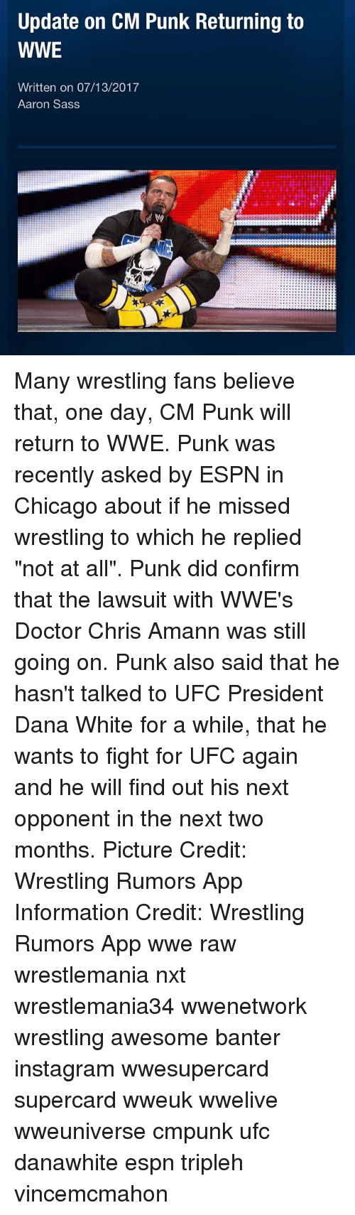 "Chicago, Doctor, and Espn: Update on CM Punk Returning to  WWE  Written on 07/13/2017  Aaron Sass Many wrestling fans believe that, one day, CM Punk will return to WWE. Punk was recently asked by ESPN in Chicago about if he missed wrestling to which he replied ""not at all"". Punk did confirm that the lawsuit with WWE's Doctor Chris Amann was still going on. Punk also said that he hasn't talked to UFC President Dana White for a while, that he wants to fight for UFC again and he will find out his next opponent in the next two months. Picture Credit: Wrestling Rumors App Information Credit: Wrestling Rumors App wwe raw wrestlemania nxt wrestlemania34 wwenetwork wrestling awesome banter instagram wwesupercard supercard wweuk wwelive wweuniverse cmpunk ufc danawhite espn tripleh vincemcmahon"