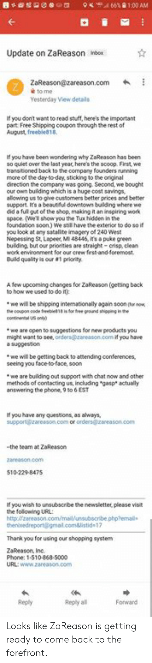 """Irs, Memes, and Phone: Update on ZaReason bex  Yesterday View details  If you don't want to read stult, hene's the important  part Free Shipping coupon theough the rest of  August, freebled18,  If you have been wondering why ZaReason has been  so quiet over the last year, here's the scoop. First, we  transitioned back to the company founders running  more of the day-to-day, sticking to the original  direction the company was going. Second, we bought  our own buiding which is huge cost savings,  alowing us to give customers better prices and better  support. It's a beauul downtown bulding where we  did a ful gut of the shop, making t an inspiring work  space (we show you the Tux hidden in the  foundation soon) We stil have the extericr to do so if  you look at any satalite imagery of 240 Wes  Nepessing St. Lapeer, M148446, irs a puke green  building, but our priorities are straight-crisp, clean  work environment for our crew frst and foremost  Build quality is our #1 peloity  A few upcoming changes for ZaReason (getting back  to how we used to do it)  we will be shipping inteenationally again soon (o now  we are open to suggestions for new products you  might want to see, orders@zareason.com if you have  a suggestion  we will be getting back to attending conferences,  seeing you face-to-face, soon  we are building out support with chat now and other  methods of contacting us, including """"gasp actually  answering the phone,9 6EST  If you have any questions, as always,  the team at ZaReason  If you wish to unsubscribe the newsletter, please visit  the following URL:  httplzareason  Thank you for using our shopping syste  ZaReason, Ine  Phone: 1-510-868-5000  Reply al  Fotward Looks like ZaReason is getting ready to come back to the forefront."""