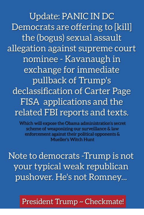 Fbi, Obama, and Supreme: Update: PANIC IN DC  Democrats are offering to [kill]  the (bogus) sexual assault  allegation against supreme court  nominee Kavanaugh in  exchange for immediate  pullback of Trump's  declassification of Carter Page  FISA applications and the  related FBI reports and texts.  Which will expose the Obama administration's secret  scheme of weaponizing our surveillance & law  enforcement against their political opponents &  Muellers Witch Hunt  Note to democrats -Trump is not  your typical weak republican  pushover. He's not Romney  President Trump Checkmate