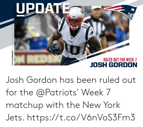 Memes, New York, and New York Jets: UPDATE  PATRIOTS  RULED OUT FOR WEEK 7  REDS  JOSH GORDON Josh Gordon has been ruled out for the @Patriots' Week 7 matchup with the New York Jets. https://t.co/V6nVoS3Fm3