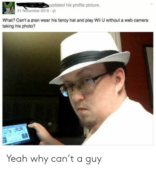 Yeah, Camera, and Fancy: updated his profile picture.  21 November 2015  What? Can't a man wear his fancy hat and play Wii U without a web camera  taking his photo?  3 Yeah why can't a guy