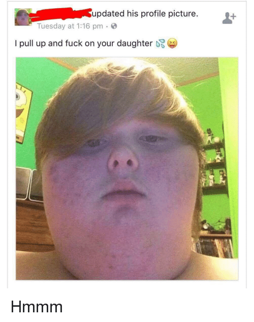 Fuck, Dank Memes, and Daughter: updated his profile picture  Tuesday at 1:16 pm  I pull up and fuck on your daughter