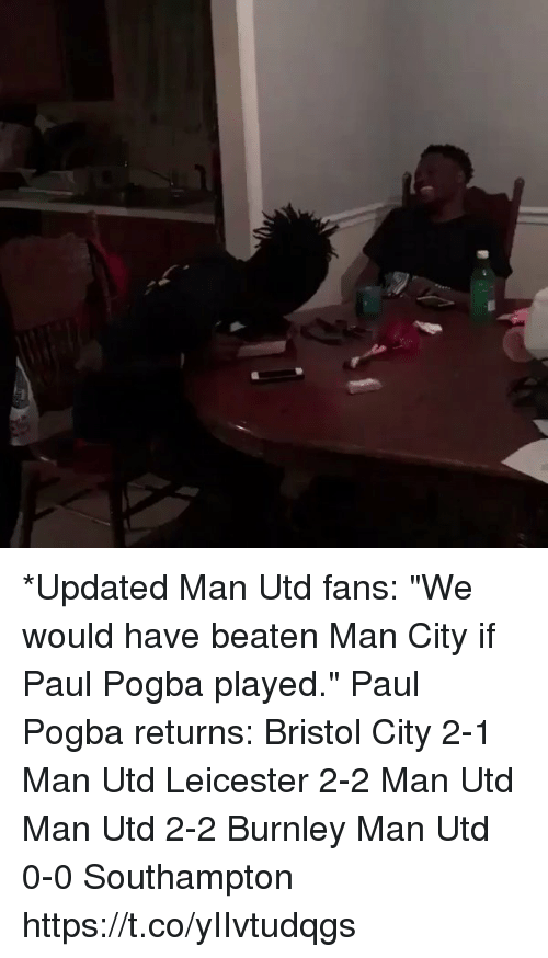 """Memes, Bristol, and 🤖: *Updated  Man Utd fans: """"We would have beaten Man City if Paul Pogba played.""""  Paul Pogba returns:  Bristol City 2-1 Man Utd  Leicester 2-2 Man Utd  Man Utd 2-2 Burnley Man Utd 0-0 Southampton  https://t.co/yIIvtudqgs"""