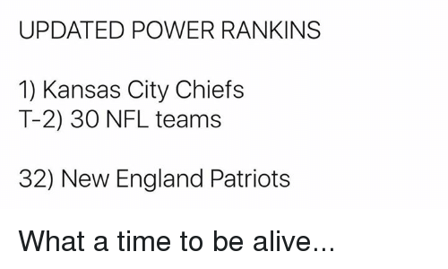 Alive, England, and Kansas City Chiefs: UPDATED POWER RANKINS  1) Kansas City Chiefs  T-2) 30 NFL teams  32) New England Patriots What a time to be alive...