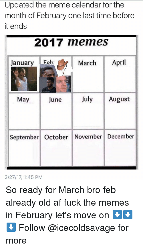 Dank, Calendar, and Afs: Updated the meme calendar for the  month of February one last time before  it ends  2017 memes  January Feb  March  April  July August  May  June  September October November December  2/27/17, 1:45 PM So ready for March bro feb already old af fuck the memes in February let's move on ⬇️⬇️⬇️ Follow @icecoldsavage for more