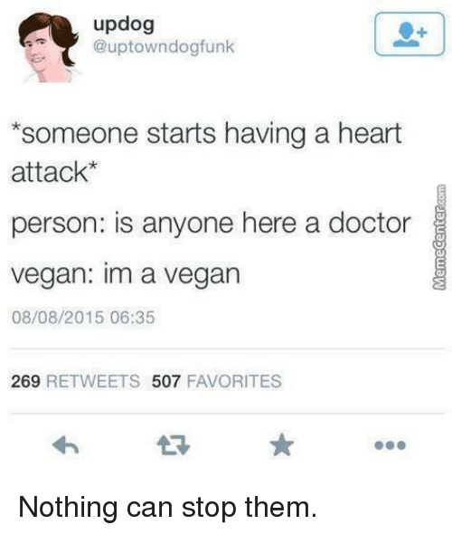 """Memes, 🤖, and Heart Attack: updog  @uptown dogfunk  """"someone starts having a heart  attack  person: is anyone here a doctor  vegan: im a vegan  08/08/2015 06:35  269  RETWEETS 507  FAVORITES Nothing can stop them."""