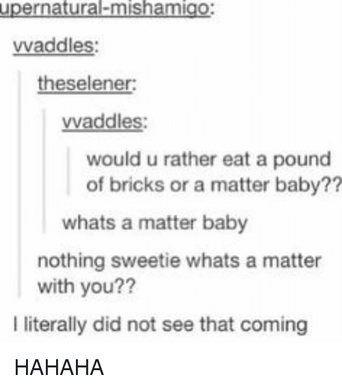 Memes, A Matter, and Baby: upernatural-mishamigo  vvaddles:  theselener  vvaddles:  would u rather eat a pound  of bricks or a matter baby??  whats a matter baby  nothing sweetie whats a matter  with you??  I literally did not see that coming HAHAHA