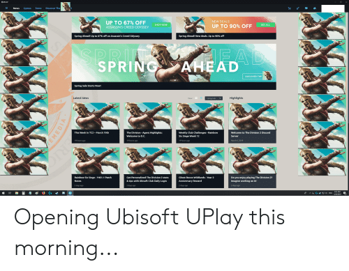 Club, News, and The Division: UPLAY  News Games Store Discover The  NEW DEALS  UP TO 67% OFF  SHOP Now  SEE ALL  ASSASSIN'S CREED ODYSSEY  UP TO 90% OFF  Spring Ahead! Up to 67% off on Assassin's Creed Odyssey  Spring Ahead! New deals. Up to 90% off  D ID  SPRI  EAD  DISCOVER THE  Spring Sale Starts Now!  Latest news  View  Highlights  This Week In TC2- March 19th  The Division - Agent Highlights:  Welcome to D.C.  19 hours ago  Weekly Club Challenges-Rainbow  Six Siege Week 12  19 hours ago  Welcome to The Division 2 Discord  Server  March 6, 2019  19 hours ago  Rainbow Six Siege Y4S1.1 Patch  Notes  Get Personalized The Division 2 stats  & tips with Ubisoft Club Daily Login  2 days ago  Ghost Recon Wildlands- Year 2  Anniversary Reward  2 days ago  Do you enjoy playing The Division 2?  Imagine working on it!  2 days ago  2 days ago  9:25 AM  ENG32/29 Opening Ubisoft UPlay this morning...
