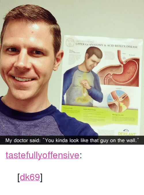 "Doctor, Target, and Tumblr: UPPER GI ANATOMY&ACID REFLUX DISEASE  OEXIANT  My doctor said: You kinda look like that guy on the wall."" <p><a class=""tumblr_blog"" href=""http://tumblr.tastefullyoffensive.com/post/47709153109/dk69"" target=""_blank"">tastefullyoffensive</a>:</p> <blockquote> <p>[<a href=""http://imgur.com/343Emjc"" target=""_blank"">dk69</a>]</p> </blockquote>"