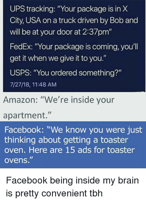 """Amazon, Facebook, and Funny: UPS tracking: """"Your package is in X  City, USA on a truck driven by Bob and  will be at your door at 2:37pm""""  FedEx: """"Your package is coming, you'll  get it when we give it to you.""""  USPS: """"You ordered something?""""  7/27/18, 11:48 AM  Amazon: """"We're inside your  apartment.""""  Facebook: """"We know you were just  thinking about getting a toaster  oven. Here are 15 ads for toaster  ovens. Facebook being inside my brain is pretty convenient tbh"""