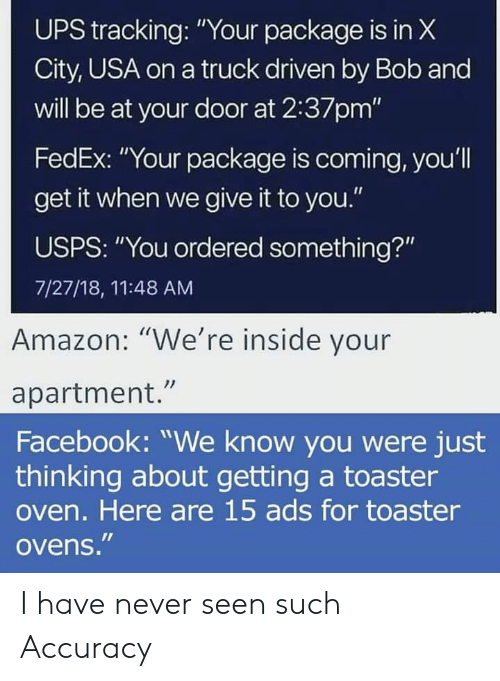 """Amazon, Facebook, and Ups: UPS tracking: """"Your package is in X  City, USA on a truck driven by Bob and  will be at your door at 2:37pm""""  FedEx: """"Your package is coming, you'll  get it when we give it to you.""""  USPS: """"You ordered something?""""  7/27/18, 11:48 AM  Amazon: """"We're inside your  apartment.""""  Facebook: """"We know you were just  thinking about getting a toaster  oven. Here are 15 ads for toaster  ovens."""" I have never seen such Accuracy"""