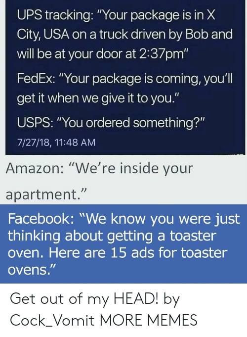 """Amazon, Dank, and Facebook: UPS X  City, USA on a truck driven by Bob and  will be at your door at 2:37pm'""""  FedEx: """"Your package is coming, you'l  get it when we give it to you.""""  USPS: """"You ordered something?""""  7/27/18, 11:48 AM  tracking:""""Your package is in  Amazon: """"We're inside vour  apartment.""""  Facebook: """"We know you were just  thinking about getting a toaster  oven. Here are 15 ads for toaster  ovens."""" Get out of my HEAD! by Cock_Vomit MORE MEMES"""