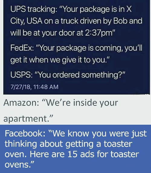 """Amazon, Facebook, and Ups: UPS X  City, USA on a truck driven by Bob and  will be at your door at 2:37pm'""""  FedEx: """"Your package is coming, you'll  get it when we give it to you.""""  USPS: """"You ordered something?""""  7/27/18, 11:48 AM  tracking:""""Your package is in  Amazon: """"We're inside vour  apartment.""""  Facebook: """"We know you were just  thinking about getting a toaster  oven. Here are 15 ads for toaster  ovens."""""""