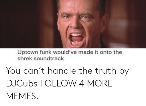 Dank, Memes, and Reddit: Uptown funk would've made it onto the  shrek soundtrack You can't handle the truth by DJCubs FOLLOW 4 MORE MEMES.