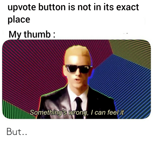 Funny, Can, and Feel: upvote button is not in its exact  place  My thumb :  Something's wrong, I can feel it But..