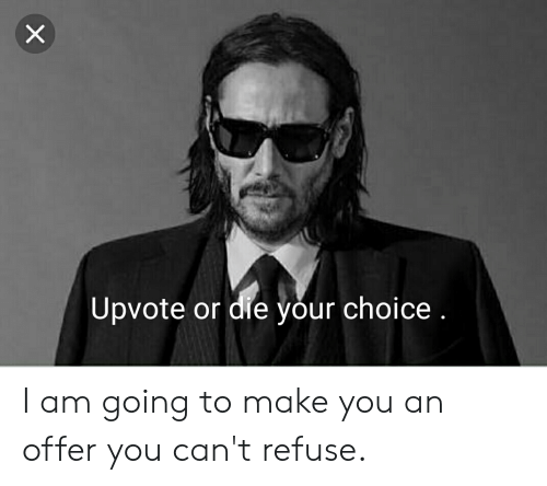 Upvote or Die Your Choice I Am Going to Make You an Offer ...
