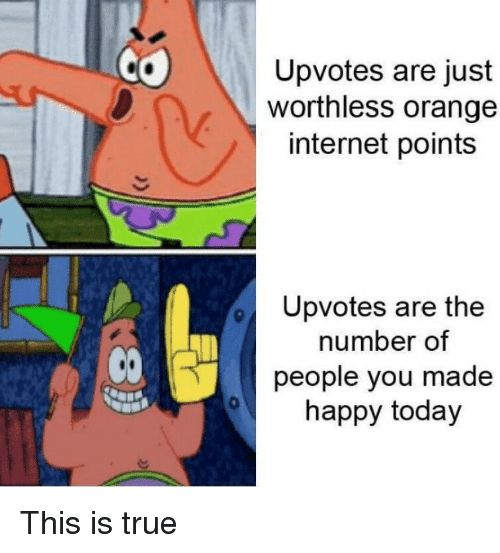 Internet, True, and Happy: Upvotes are just  worthless orange  internet points  Upvotes are the  number of  people you made  happy today  CO  0 This is true