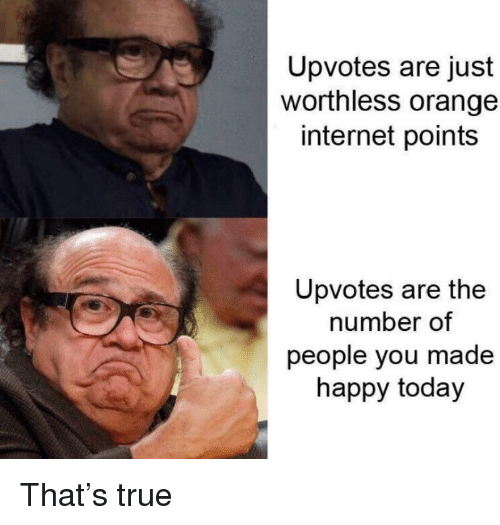 Internet, True, and Happy: Upvotes are just  worthless orange  internet points  Upvotes are the  number of  people you made  happy today That's true