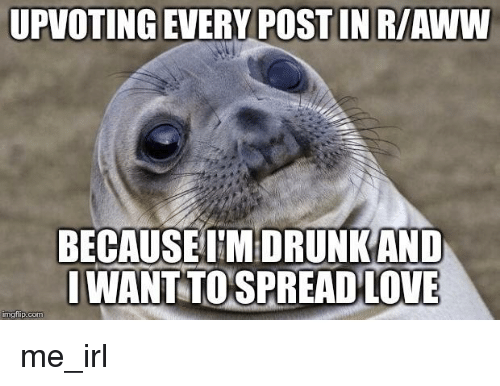 Aww, Love, and Irl: UPVOTING EVERY POST IN R/AWW  BECAUSEUTMDRUNKAND  IWANT TOSPREAD LOVE  mgtiip.com