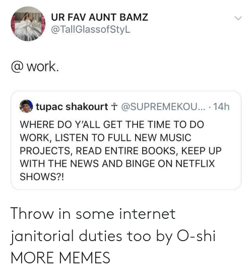 Books, Dank, and Internet: UR FAV AUNT BAMZ  @TallGlassofStyL  @work.  tupac shakourt t @SUPREMEKOU... 14h  WHERE DO Y'ALL GET THE TIME TO DO  WORK, LISTEN TO FULL NEW MUSIC  PROJECTS, READ ENTIRE BOOKS, KEEP UP  WITH THE NEWS AND BINGE ON NETFLIX  SHOWS?! Throw in some internet janitorial duties too by O-shi MORE MEMES