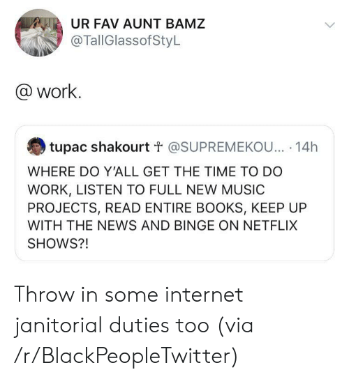 Blackpeopletwitter, Books, and Internet: UR FAV AUNT BAMZ  @TallGlassofStyL  @work.  tupac shakourt t @SUPREMEKOU... 14h  WHERE DO Y'ALL GET THE TIME TO DO  WORK, LISTEN TO FULL NEW MUSIC  PROJECTS, READ ENTIRE BOOKS, KEEP UP  WITH THE NEWS AND BINGE ON NETFLIX  SHOWS?! Throw in some internet janitorial duties too (via /r/BlackPeopleTwitter)