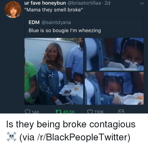 """Being Broke, Blackpeopletwitter, and Smell: ur fave honeybun @briaatortillaa 2d  """"Mama they smell broke""""  EDM @saintdyana  Blue is so bougie l'm wheezing  O 146  , 45.5  11QK <p>Is they being broke contagious ☠️ (via /r/BlackPeopleTwitter)</p>"""