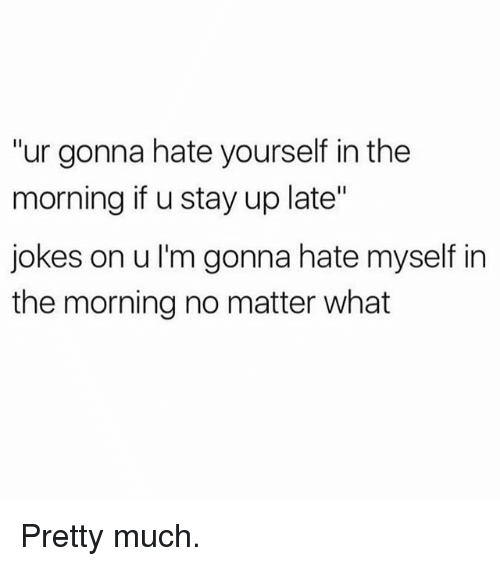 "Gym, Jokes, and Stay: ""ur gonna hate yourself in the  morning if u stay up late""  jokes on u I'm gonna hate myself in  the morning no matter what Pretty much."