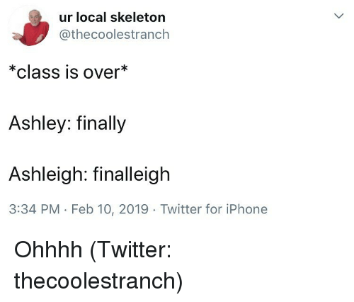 Iphone, Twitter, and Dank Memes: ur local skeleton  @thecoolestranch  *class is over*  Ashley: finally  Ashleigh: finalleigh  3:34 PM - Feb 10, 2019 Twitter for iPhone Ohhhh (Twitter: thecoolestranch)