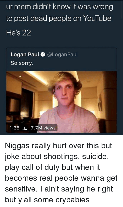 Sorry, youtube.com, and Call of Duty: ur mcm didn't know it was wrong  to post dead people on YouTube  He's 22  Logan Paul@LoganPaul  So sorry.  1:35 .l 7.7M views Niggas really hurt over this but joke about shootings, suicide, play call of duty but when it becomes real people wanna get sensitive. I ain't saying he right but y'all some crybabies