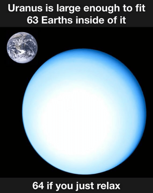 Dank, 🤖, and Uranus: Uranus is large enough to fit  63 Earths inside of it  64 if you just relax