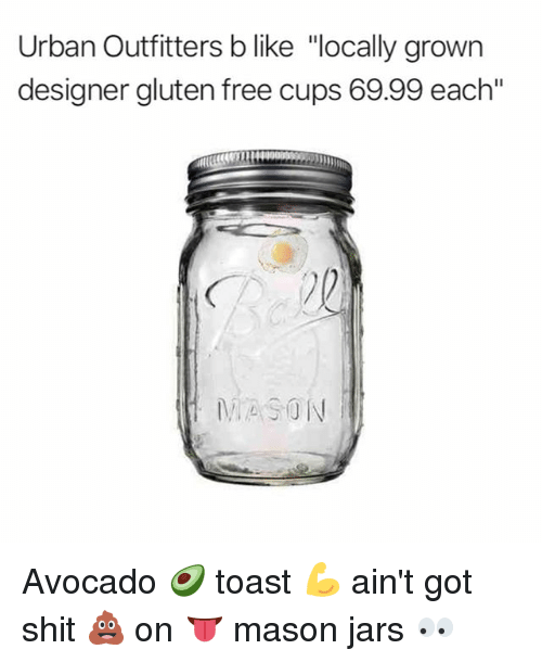 "Memes, Shit, and Avocado: Urban Outfitters b like ""locally grown  designer gluten free cups 69.99 each""  MASON Avocado 🥑 toast 💪 ain't got shit 💩 on 👅 mason jars 👀"