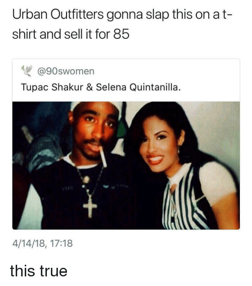True, Tupac Shakur, and Selena: Urban Outfitters gonna slap this on a t-  shirt and sell it for 85  @90swomen  Tupac Shakur & Selena Quintanilla  14  4/14/18, 17:18 this true