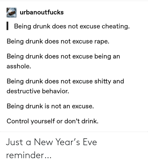 Cheating, Drunk, and New Year's: urbanoutfucks  | Being drunk does not excuse cheating.  Being drunk does not excuse rape.  Being drunk does not excuse being an  asshole.  Being drunk does not excuse shitty and  destructive behavior.  Being drunk is not an excuse.  Control yourself or don't drink. Just a New Year's Eve reminder…