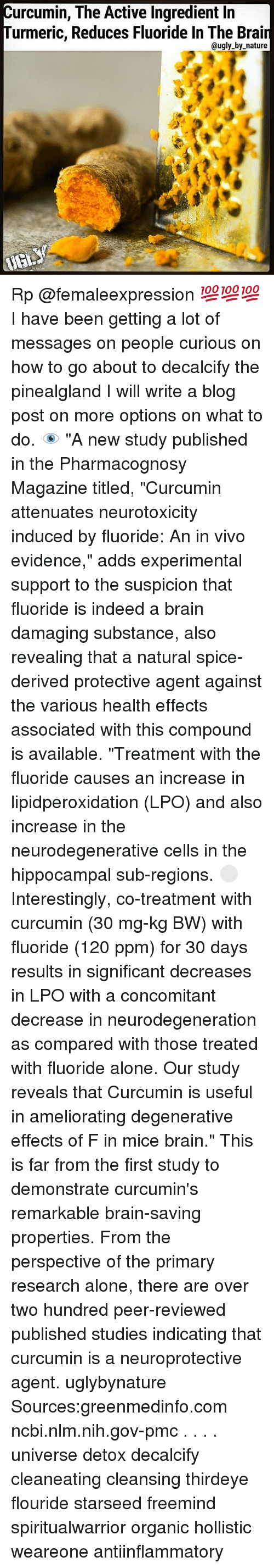 "Being Alone, Memes, and Ugly: urcumin, The Active Ingredient lin  urmeric, Reduces Fluoride In The Brai  @ugly by nature Rp @femaleexpression 💯💯💯 I have been getting a lot of messages on people curious on how to go about to decalcify the pinealgland I will write a blog post on more options on what to do. 👁 ""A new study published in the Pharmacognosy Magazine titled, ""Curcumin attenuates neurotoxicity induced by fluoride: An in vivo evidence,"" adds experimental support to the suspicion that fluoride is indeed a brain damaging substance, also revealing that a natural spice-derived protective agent against the various health effects associated with this compound is available. ""Treatment with the fluoride causes an increase in lipidperoxidation (LPO) and also increase in the neurodegenerative cells in the hippocampal sub-regions. ⚪️ Interestingly, co-treatment with curcumin (30 mg-kg BW) with fluoride (120 ppm) for 30 days results in significant decreases in LPO with a concomitant decrease in neurodegeneration as compared with those treated with fluoride alone. Our study reveals that Curcumin is useful in ameliorating degenerative effects of F in mice brain."" This is far from the first study to demonstrate curcumin's remarkable brain-saving properties. From the perspective of the primary research alone, there are over two hundred peer-reviewed published studies indicating that curcumin is a neuroprotective agent. uglybynature Sources:greenmedinfo.com ncbi.nlm.nih.gov-pmc . . . . universe detox decalcify cleaneating cleansing thirdeye flouride starseed freemind spiritualwarrior organic hollistic weareone antiinflammatory"