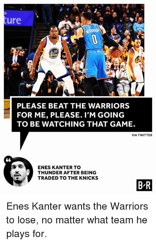Enes Kanter, New York Knicks, and Twitter: ure  35  PLEASE BEAT THE WARRIORS  FOR ME, PLEASE. I'M GOING  TO BE WATCHING THAT GAME.  VIA TWITTER  ENES KANTER TO  THUNDER AFTER BEING  TRADED TO THE KNICKS  1.  B R Enes Kanter wants the Warriors to lose, no matter what team he plays for.