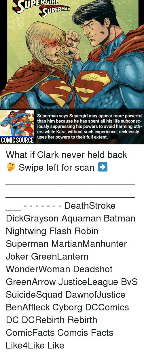 Batman, Facts, and Joker: URERGIRL  Superman says Supergirl may appear more powerful  than him because he has spent all his life subconsc  iously suppressing his powers to avoid harming oth-  ers while Kara, without such experience, recklessly  uses her powers to their full extent.  COMICSOURCE What if Clark never held back 🤔 Swipe left for scan ➡ _____________________________________________________ - - - - - - - DeathStroke DickGrayson Aquaman Batman Nightwing Flash Robin Superman MartianManhunter Joker GreenLantern WonderWoman Deadshot GreenArrow JusticeLeague BvS SuicideSquad DawnofJustice BenAffleck Cyborg DCComics DC DCRebirth Rebirth ComicFacts Comcis Facts Like4Like Like