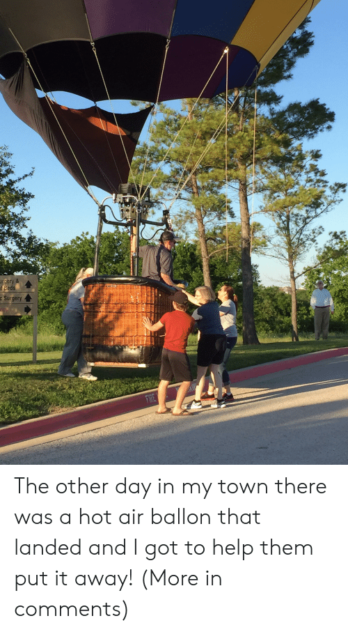 Help, Hot Air, and Got: urgery &  t Beds  c Surgery The other day in my town there was a hot air ballon that landed and I got to help them put it away! (More in comments)