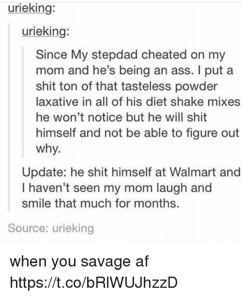 Af, Ass, and Memes: urieking:  urieking:  Since My stepdad cheated on my  mom and he's being an ass. I put a  shit ton of that tasteless powder  laxative in all of his diet shake mixes  he won't notice but he will shit  himself and not be able to figure out  why  Update: he shit himself at Walmart and  I haven't seen my mom laugh and  smile that much for months  Source: urieking when you savage af https://t.co/bRlWUJhzzD