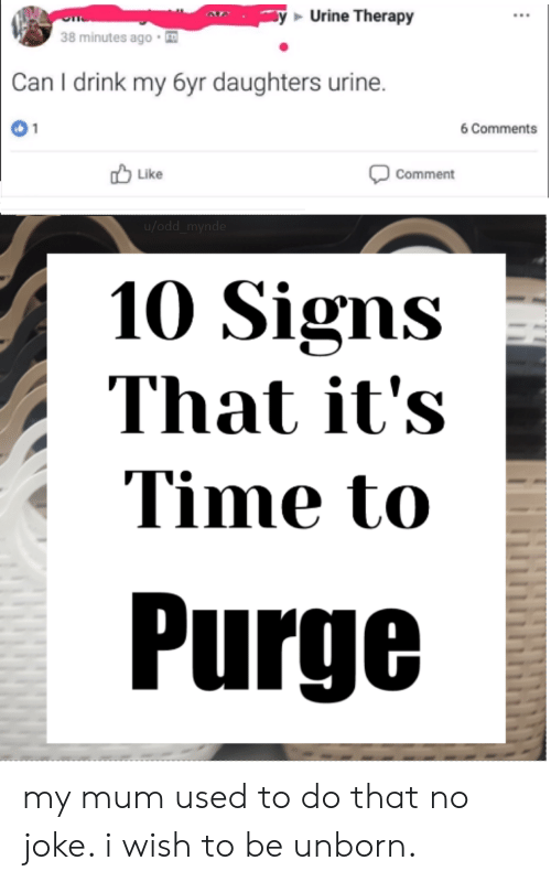 Time, Dank Memes, and Signs: Urine Therapy  38 minutes ago  Can I drink my 6yr daughters urine.  6 Comments  Like  Comment  u/odd  10 Signs  That it's  Time to  Purge my mum used to do that no joke. i wish to be unborn.