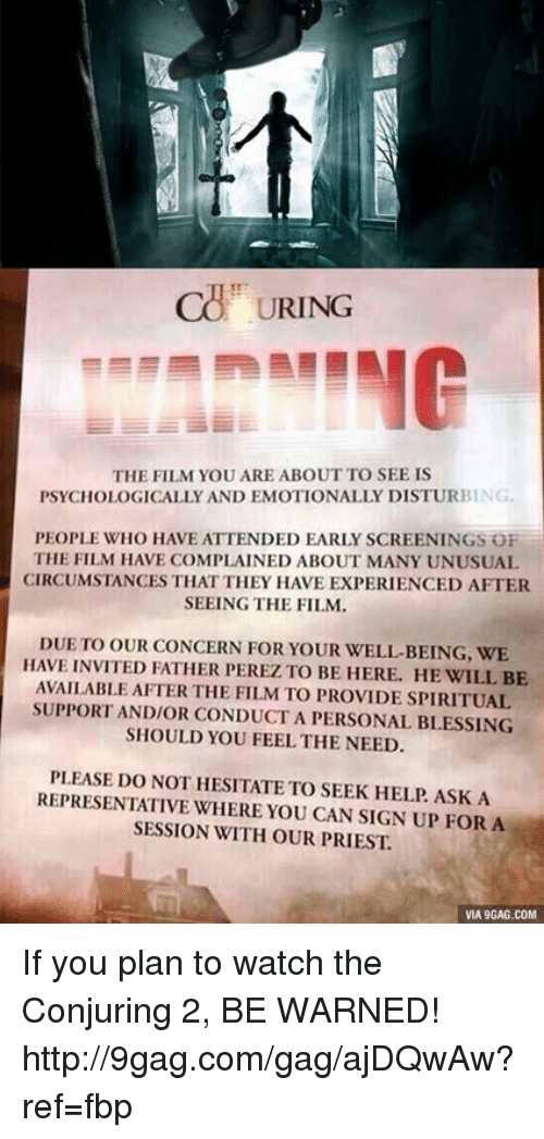 Dank, 🤖, and Ask: URING  THE FILM YOU ARE ABOUT TO SEE IS  PSYCHOLOGICALLY AND EMOTIONALLY DISTURBING  PEOPLE WHO HAVE ATTENDED EARLY SCREENINGS OF  THE FILM HAVE COMPLAINED ABOUT MANY UNUSUAL  CIRCUMSTANCES THATTHEY HAVE EXPERIENCED AFTER  SEEING THE FILM.  DUE TO OUR CONCERN FOR YOUR WELL-BEING, WE  HAVE INVITED FATHER PEREZ TO BE HERE. HE WILL BE  AVAILABLE AFTER THE FILM TO PROVIDESPIRITUAL  SUPPORTANDIOR CONDUCT A PERSONAL BLESSING  SHOULD YOU FEEL THE NEED.  PLEASE DO NOT HESITATE TO SEEK HELP ASK A  REPRESENTATIVE WHERE YOU CAN SIGN UP FOR A  SESSION WITH OUR PRIEST.  VIA 9GAG.COM If you plan to watch the Conjuring 2, BE WARNED! http://9gag.com/gag/ajDQwAw?ref=fbp