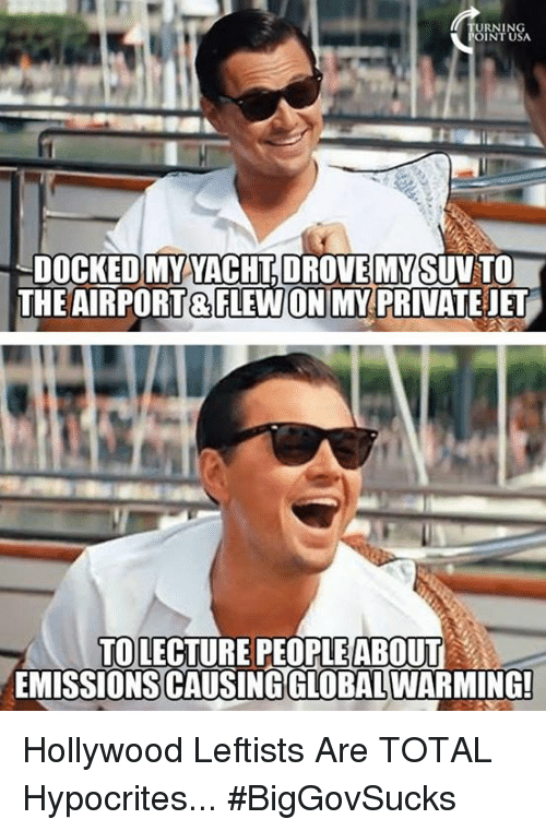 Memes, 🤖, and Hollywood: URNING  INTU  -DOCKED MYVACHT DROVE MY SUV TO  THE AIRPORT & FLEWONIMY PRIVATEJET  TOLECTURE PEOPLEABOUT  EMISSIONS CAUSINGGLOBAL WARMING! Hollywood Leftists Are TOTAL Hypocrites... #BigGovSucks